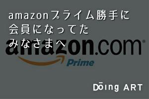 amazonプライム勝手に会員になってたみなさまへ