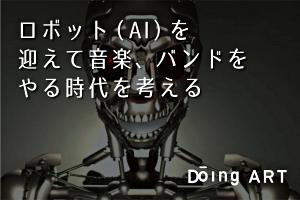 ロボット(AI)を迎えて音楽、バンドをやる時代を考える