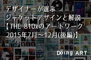 デザイナーが選ぶジャケットデザインと解説【THE 810xのアートワーク2015年7月~12月(後編)】