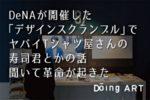DeNAが開催した「デザインスクランブル」でヤバイTシャツ屋さんの寿司君とかの話聞いて革命が起きた