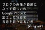ブログの画像が綺麗になって嬉しいのでGoogle Photoで加工した写真で香港を振り返るの巻