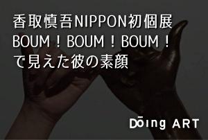 香取慎吾NIPPON初個展 BOUM ! BOUM ! BOUM ! で見えた彼の素顔