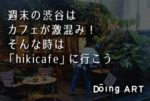 【カフェ】週末の渋谷は「hikicafe」で激混みを回避しよう