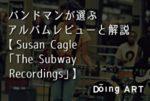 バンドマンが選ぶアルバムレビューと解説【 Susan Cagle「The Subway Recordings」】