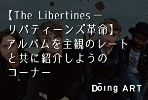 【The Libertines – リバティーンズ革命】アルバムを主観のレートと共に紹介しようのコーナー