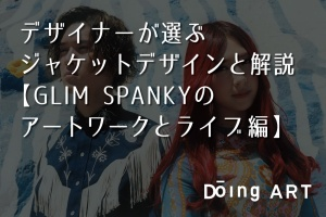 デザイナーが選ぶジャケットデザインと解説【GLIM SPANKYのアートワークとライブ編】