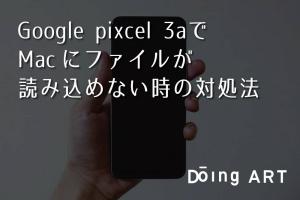 Google pixcel 3aでMacにファイルが読み込めない時の対処法
